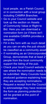 local people, as a Parish Council,  or in connection with a local group  including CAMRA Branches.  •  Go to your Council website and  look up the section on Assets  of Community Value or Right to  Bid. Here you can download a  nomination form (or if there isn't  one available CAMRA provides a  template) •  Fill in the form with as much detail  as you can on why the pub should  be classified as a community asset.  •  If nominating as an Unincorporated  Group, demonstrate that at least 21  people from the local community  support the listing of the pub. •  Check your local Council website to  see where the nomination needs to  be submitted. Many Councils have  produced guidance explaining how  they are accepting nominations. •  Request a r eceipt from the Council  to acknowledge they have received  the form as planning protection  will be granted at the point of  nomination.