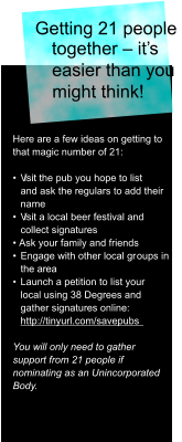 Getting 21 people  together – it's  easier than you  might think!  Here are a few ideas on getting to  that magic number of 21: •  V isit the pub you hope to list  and ask the regulars to add their  name •  V isit a local beer festival and  collect signatures • Ask your family and friends •  Engage with other local gr oups in  the area  •  Launch a petition to list your  local using 38 Degrees and  gather signatures online:   http://tinyurl.com/savepubs  You will only need to gather  support from 21 people if  nominating as an Unincorporated  Body.