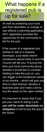 What happens if a  registered pub is  up for sale? As well as protecting your local  pub from demolition or change of  use without a planning application,  ACV registration provides the  opportunity for the community to  bid for the pub.  If the owner of a registered pub  wishes to sell to a property  developer, a six-week interim  moratorium period kicks in and the  Council will tell you. If during this  time your local community group  decides it would like to consider  bidding to take the pub on, you  can trigger a full moratorium period  of six months – which will give you  time to raise finance, develop a  business plan and make a bid to  buy the asset on the open market.  It's important to stress that if you  put your name to listing a pub,  you will be under absolutely no  obligation to bid to buy the pub in  the future.